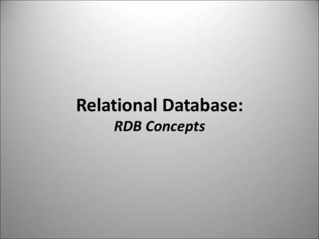Relational Database: RDB Concepts. Relational Database  Before File system organized data Hierarchical and Network database data + metadata + data structure.