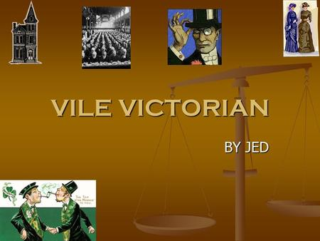 VILE VICTORIAN BY JED. School In Victorians times some people were cruel and didn't get an education. In Victorians times some people were cruel and didn't.