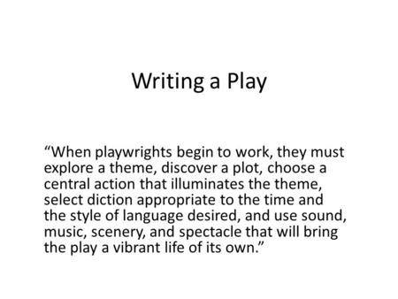 "Writing a Play ""When playwrights begin to work, they must explore a theme, discover a plot, choose a central action that illuminates the theme, select."