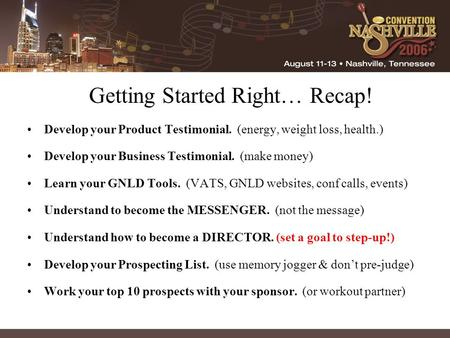 Getting Started Right… Recap! Develop your Product Testimonial. (energy, weight loss, health.) Develop your Business Testimonial. (make money) Learn your.