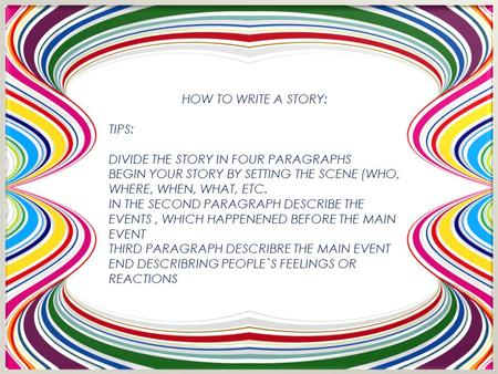 HOW TO WRITE A STORY: TIPS: DIVIDE THE STORY IN FOUR PARAGRAPHS BEGIN YOUR STORY BY SETTING THE SCENE (WHO, WHERE, WHEN, WHAT, ETC. IN THE SECOND PARAGRAPH.