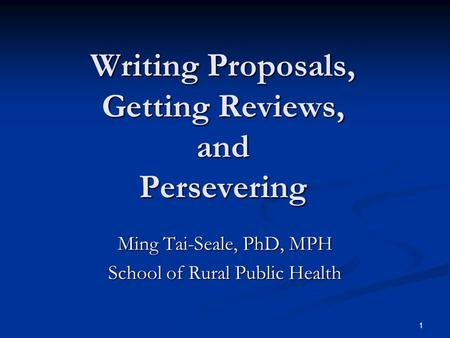 1 Writing Proposals, Getting Reviews, and Persevering Ming Tai-Seale, PhD, MPH School of Rural Public Health.
