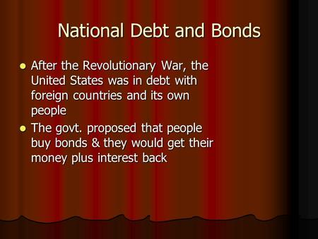 National Debt and Bonds After the Revolutionary War, the United States was in debt with foreign countries and its own people After the Revolutionary War,