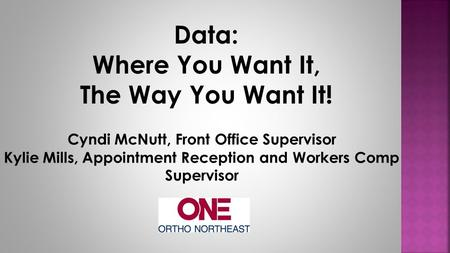 Data: Where You Want It, The Way You Want It! Cyndi McNutt, Front Office Supervisor Kylie Mills, Appointment Reception and Workers Comp Supervisor.