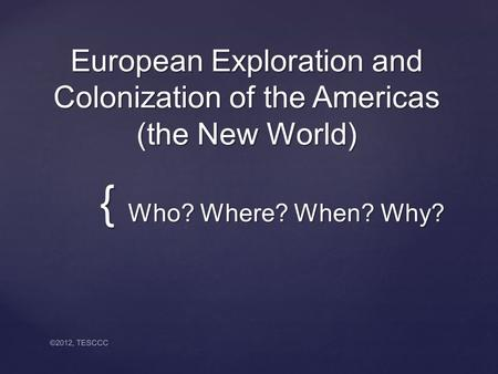 { European Exploration and Colonization of the Americas (the New World) Who? Where? When? Why? Who? Where? When? Why? ©2012, TESCCC.