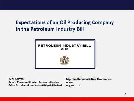 Expectations of an Oil Producing Company in the Petroleum Industry Bill Tunji Mayaki Deputy Managing Director, Corporate Services Addax Petroleum Development.