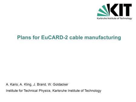Plans for EuCARD-2 cable manufacturing A. Kario, A. Kling, J. Brand, W. Goldacker Institute for Technical Physics, Karlsruhe Institute of Technology.