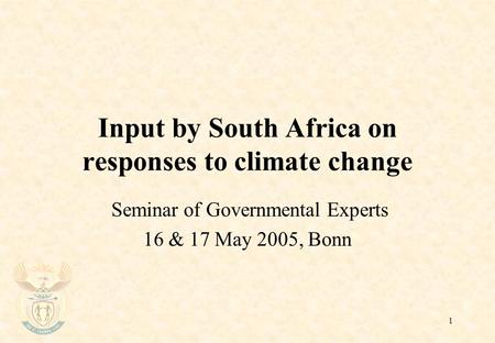 1 Input by South Africa on responses to climate change Seminar of Governmental Experts 16 & 17 May 2005, Bonn.