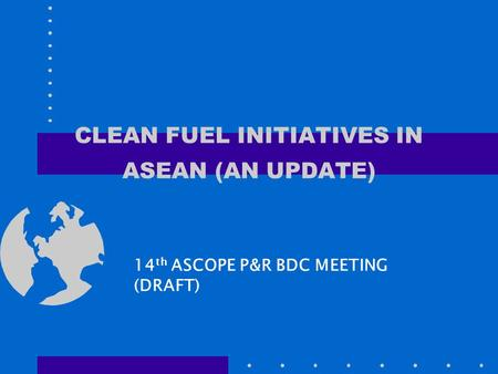 CLEAN FUEL INITIATIVES IN ASEAN (AN UPDATE) 14 th ASCOPE P&R BDC MEETING (DRAFT)
