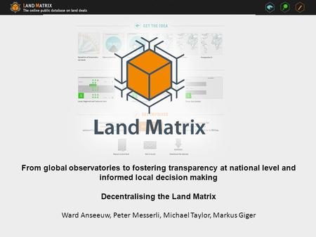 From global observatories to fostering transparency at national level and informed local decision making Decentralising the Land Matrix Ward Anseeuw, Peter.