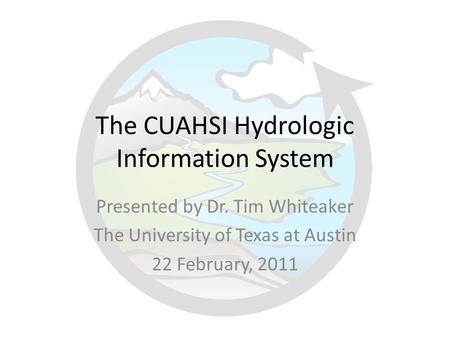 The CUAHSI Hydrologic Information System Presented by Dr. Tim Whiteaker The University of Texas at Austin 22 February, 2011.
