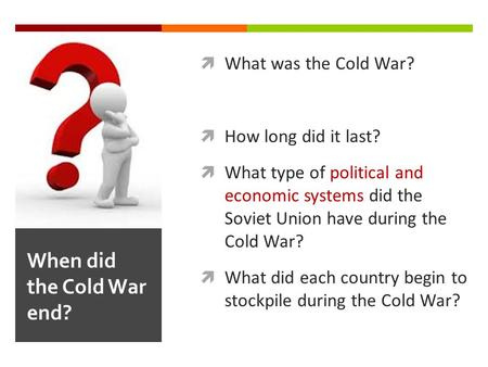  What was the Cold War?  How long did it last?  What type of political and economic systems did the Soviet Union have during the Cold War?  What did.