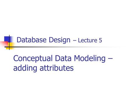 Database Design – Lecture 5 Conceptual Data Modeling – adding attributes.
