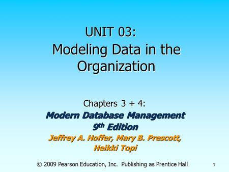 © 2009 Pearson Education, Inc. Publishing as Prentice Hall 1 Modeling Data in the Organization Chapters 3 + 4: Modern Database Management 9 th Edition.