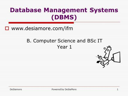 DeSiamorePowered by DeSiaMore1 Database Management Systems (DBMS)  www.desiamore.com/ifm B. Computer Science and BSc IT Year 1.