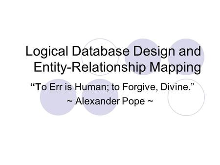 "Logical Database Design and Entity-Relationship Mapping ""To Err is Human; to Forgive, Divine."" ~ Alexander Pope ~"