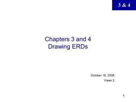 3 & 4 1 Chapters 3 and 4 Drawing ERDs October 16, 2006 Week 3.