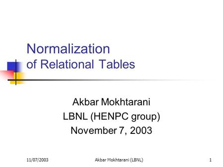 11/07/2003Akbar Mokhtarani (LBNL)1 Normalization of Relational Tables Akbar Mokhtarani LBNL (HENPC group) November 7, 2003.