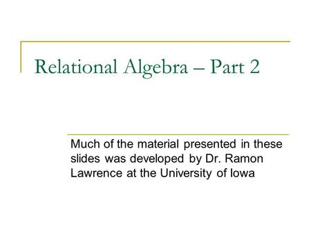 Relational Algebra – Part 2 Much of the material presented in these slides was developed by Dr. Ramon Lawrence at the University of Iowa.
