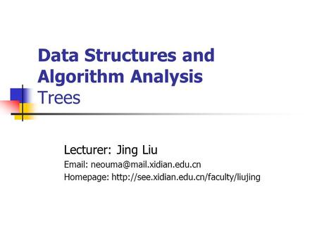 Data Structures and Algorithm Analysis Trees Lecturer: Jing Liu   Homepage: