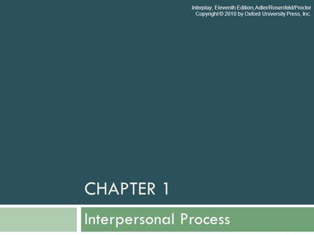 CHAPTER 1 Interpersonal Process Interplay, Eleventh Edition, Adler/Rosenfeld/Proctor Copyright © 2010 by Oxford University Press, Inc.