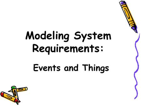 Modeling System Requirements: Events and Things. Objectives Explain the many reasons for creating information system models Describe three types of models.