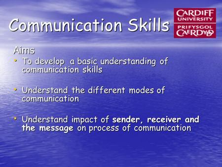 Communication Skills Aims To develop a basic understanding of communication skills To develop a basic understanding of communication skills Understand.