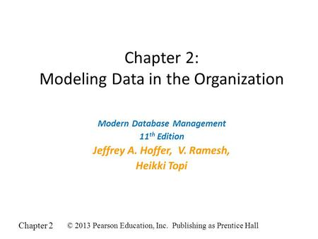 Chapter 2 © 2013 Pearson Education, Inc. Publishing as Prentice Hall Chapter 2: Modeling Data in the Organization Modern Database Management 11 th Edition.