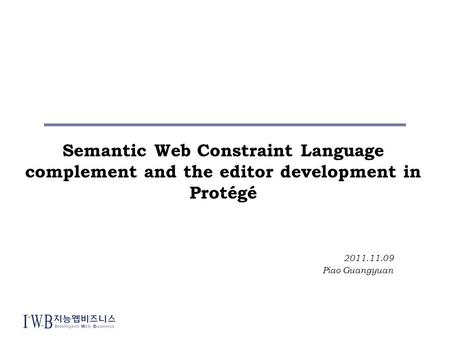 Semantic Web Constraint Language complement and the editor development in Protégé 2011.11.09 Piao Guangyuan.