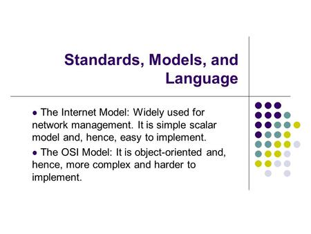Standards, Models, and Language The Internet Model: Widely used for network management. It is simple scalar model and, hence, easy to implement. The OSI.