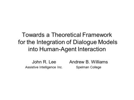 Towards a Theoretical Framework for the Integration of Dialogue Models into Human-Agent Interaction John R. Lee Assistive Intelligence Inc. Andrew B. Williams.