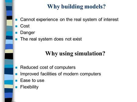 Why building models? n Cannot experience on the real system of interest n Cost n Danger n The real system does not exist Why using simulation? n Reduced.