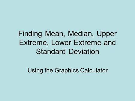 Finding Mean, Median, Upper Extreme, Lower Extreme and Standard Deviation Using the Graphics Calculator.