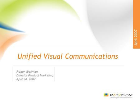 Unified Visual Communications Roger Wallman Director Product Marketing April 24, 2007 April 2007.
