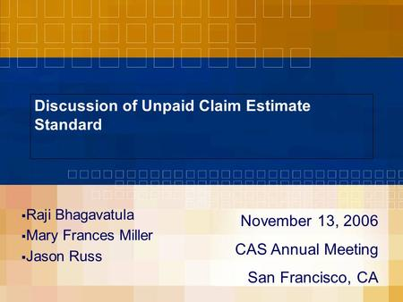Discussion of Unpaid Claim Estimate Standard  Raji Bhagavatula  Mary Frances Miller  Jason Russ November 13, 2006 CAS Annual Meeting San Francisco,