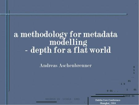 Dublin Core Conference Shanghai, 2004 a methodology for metadata modelling - depth for a flat world Andreas Aschenbrenner.