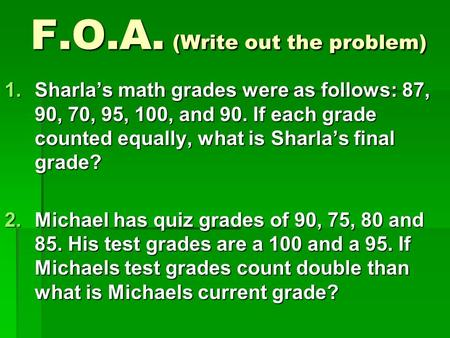 F.O.A. (Write out the problem) 1.Sharla's math grades were as follows: 87, 90, 70, 95, 100, and 90. If each grade counted equally, what is Sharla's final.
