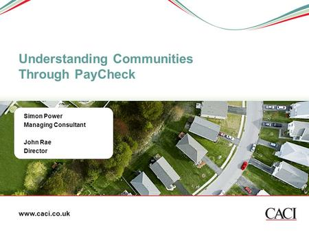 Simon Power Managing Consultant John Rae Director Understanding Communities Through PayCheck www.caci.co.uk.