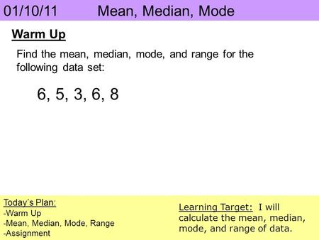 01/10/11 Mean, Median, Mode Today's Plan: -Warm Up -Mean, Median, Mode, Range -Assignment Learning Target: I will calculate the mean, median, mode, and.