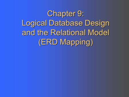 Chapter 9: Logical Database Design and the Relational Model (ERD Mapping)