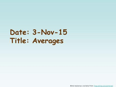 Date: 3-Nov-15 Title: Averages More resources available from: free-online-calculator.netfree-online-calculator.net.