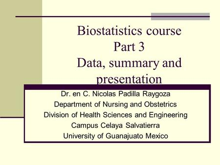 Biostatistics course Part 3 Data, summary and presentation Dr. en C. Nicolas Padilla Raygoza Department of Nursing and Obstetrics Division of Health Sciences.