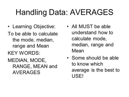 Handling Data: AVERAGES Learning Objective: To be able to calculate the mode, median, range and Mean KEY WORDS: MEDIAN, MODE, RANGE, MEAN and AVERAGES.