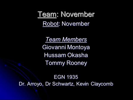 Team November EGN 1935 Team: November Robot: November Team Members Giovanni Montoya Hussam Okasha Tommy Rooney EGN 1935 Dr. Arroyo, Dr Schwartz, Kevin.