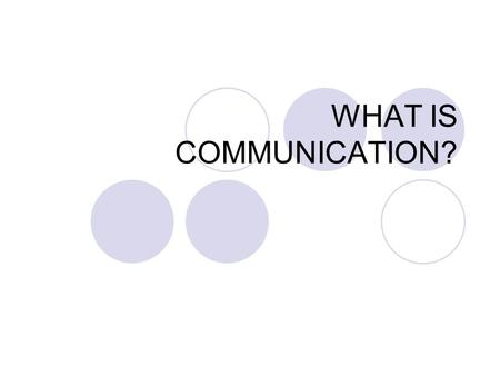 WHAT IS COMMUNICATION?. Some definitions of COMMUNICATION In its broadest perspective, communication occurs whenever an individual assigns significance.