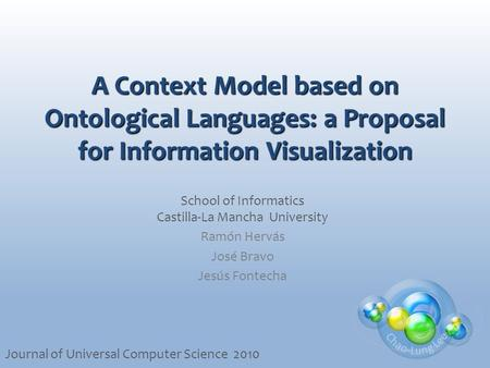 A Context Model based on Ontological Languages: a Proposal for Information Visualization School of Informatics Castilla-La Mancha University Ramón Hervás.