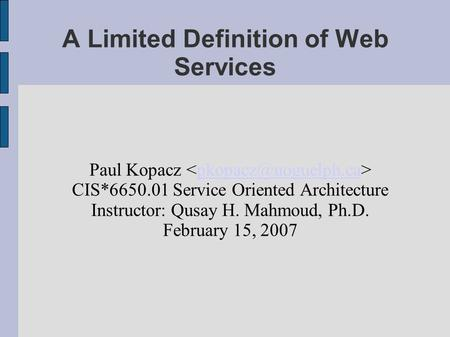 A Limited Definition of Web Services Paul Kopacz CIS*6650.01 Service Oriented Architecture Instructor: Qusay H. Mahmoud, Ph.D. February.