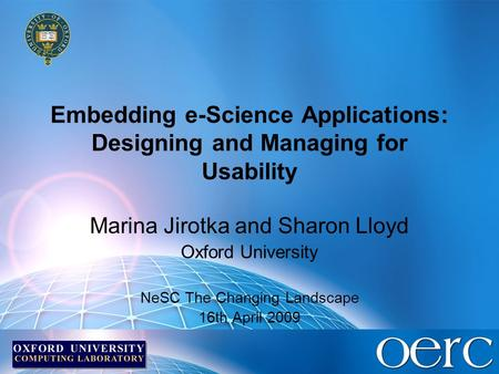 Embedding e-Science Applications: Designing and Managing for Usability Marina Jirotka and Sharon Lloyd Oxford University NeSC The Changing Landscape 16th.