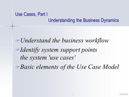 2003.09.291 Use Cases, Part I Understanding the Business Dynamics  Understand the business workflow  Identify system support points the system 'use cases'