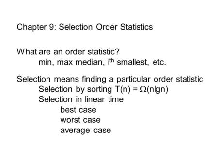 Chapter 9: Selection Order Statistics What are an order statistic? min, max median, i th smallest, etc. Selection means finding a particular order statistic.